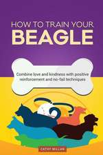 How to Train Your Beagle (Dog Training Collection)