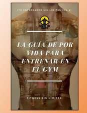 Tu Entrenador Sin Limites Vol.2 - La Guia de Por Vida Para Entrenar En El Gym
