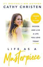Life as a Masterpiece: Design and Live a Life You Love Today