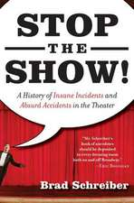 Stop the Show!: A History of Insane Incidents and Absurd Accidents in the Theater
