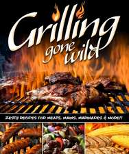 Grilling Gone Wild:  Zesty Recipes for Meats, Mains, Marinades & More!!