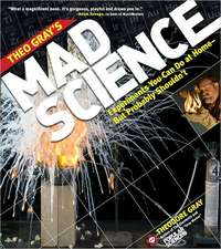 Theo Gray's Mad Science: Experiments You Can Do at Home - But Probably Shouldn't