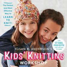 Susan B. Anderson's Kids Knitting Workshop:  The Easiest and Most Effective Way to Learn to Knit!
