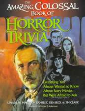 Amazing, Colossal Book of Horror Trivia:  Everything You Always Wanted to Know about Scary Movies But Were Afraid to Ask