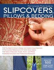 The Complete Photo Guide to Slipcovers, Pillows & Bedding:  Colorful Accessories for Heads, Shoulders, Knees, Hands, Toes