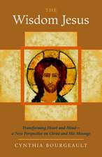 The Wisdom Jesus:  Transforming Heart and Mind-A New Perspective on Christ and His Message