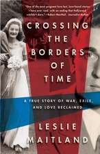 Crossing The Borders Of Time: A True Story of War, Exile and Love Reclaimed