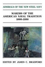 Admirals of the New Steel Navy:  Makers of the American Naval Tradition 1880-1930
