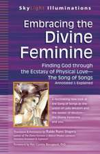 Embracing the Divine Feminine:  Finding God Through God the Ecstasy of Physical Love--The Song of Songs Annotated & Explained
