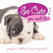 So Cute You Could Die!:  Puppies, Kitties, Bunnies Galore!