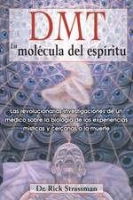 DMT:  Las Revolucionarias Investigaciones de Un Medico Sobre La Biologia de Las Experiencias Misticas y Cercanas a la Muerte