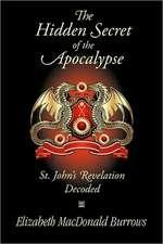 The Hidden Secret of the Apocalypse:  St. John's Revelation Decoded