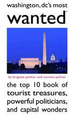 Washington, DC's Most Wanted: The Top 10 Book of Tourist Treasures, Powerful Politicians, and Capital Wonders