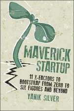 Maverick Startups:  11 X-Factors to Bootstrap from Zero to Six Figures and Beyond