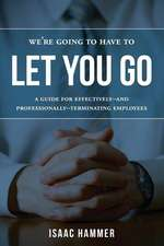 We're Going to Have to Let You Go:  A Guide for Effectively--And Professionally--Terminating Employees