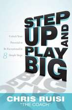 Step Up and Play Big:  Unlock Your Potential to Be Exceptional in 8 Simple Steps