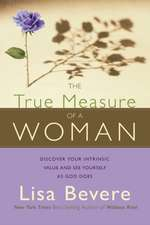 The True Measure of a Woman:  Discover Your Intrinsic Value as You Learn to See Yourself as God Does