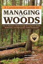 A Landowner's Guide to Managing Your Woods:  How to Maintain a Small Acreage for Long-Term Health, Biodiversity, and High-Quality Timber Production