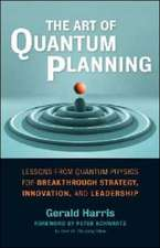 The Art of Quantum Planning: Lessons from Quantum Physics for Breakthrough Strategy, Innovation, and Leadership: Lessons from Quantum Physics for Breakthrough Strategy, Innovation, and Leadership
