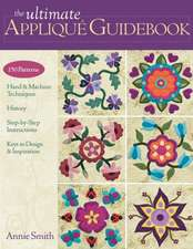 The Ultimate Applique Guidebook:  150 Patterns, Hand & Machine Techniques, History, Step-By-Step Instructions, Keys to Design & Inspiration