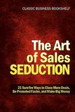 The Art of Sales Seduction - 21 Surefire Ways to Close More Deals, Be Promoted Faster, and Make Big Money