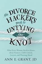 The Divorce Hacker's Guide to Untying the Knot:  What Every Woman Needs to Know about Finances, Child Custody, Lawyers, and Planning Ahead