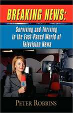 Breaking News:  Surviving and Thriving in the Fast-Paced World of Television News