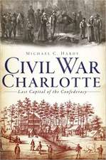 Civil War Charlotte:  Last Capital of the Confederacy