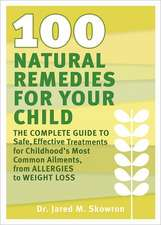 100 Natural Remedies for Your Child:  The Complete Guide to Safe, Effective Treatments for Childhood's Most Common Ailments, from Allergies to Weight L