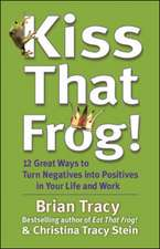 Kiss That Frog! 12 Great Ways to Turn Negatives into Positives in Your Life and Work: 12 Great Ways to Turn Negatives into Positives in Your Life and Work