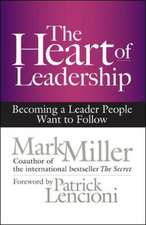 The Heart of Leadership; Becoming a Leader People Want to Follow