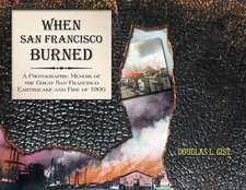 When San Francisco Burned: A Photographic Memoir of the Great San Francisco Earthquake & Fire of 1906