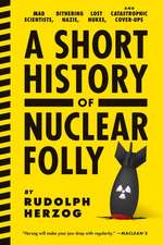 A Short History Of Nuclear Folly: Mad Scientists, Dithering Nazis, Lost Nukes, and Catastrophic Cover-Ups