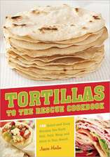 Tortillas to the Rescue Cookbook:  Scrumptious Snacks, Mouth-Watering Meals and Delicious Desserts--All Made with the Amazing Tortilla