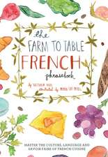 The Farm To Table French Phrasebook: Master the Culture, Language and Savoir Faire of French Cuisine