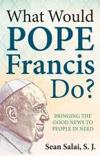 What Would Pope Francis Do?:  Bringing the Good News to People in Need