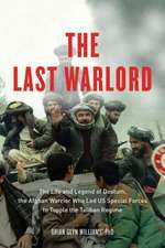 Last Warlord: The Life and Legend of Dostum, the Afghan Warrior Who Led US Special Forces to Topple the Taliban Regime