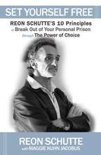 Set Yourself Free:  Reon Schutte's 10 Principles to Break Out of Your Personal Prison Through the Power of Choice