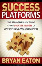Success Platforms:  The Breakthrough Guide to the Success Secrets of Corporations and Millionaires