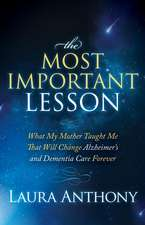 The Most Important Lesson:  What My Mother Taught Me That Will Change Alzheimer's and Dementia Care Forever