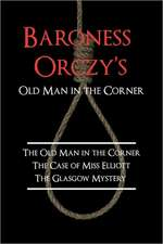 Baroness Orczy's Old Man in the Corner:  The Old Man in the Corner, the Case of Miss Elliott, the Glasgow Mystery