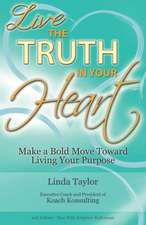 Live the Truth in Your Heart:  Make a Bold Move Toward Living Your Purpose