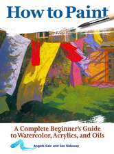 How to Paint:  A Complete Beginners Guide to Watercolor, Acrylics, and Oils