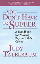 You Don't Have to Suffer: A Handbook for Moving Beyond Life's Crises