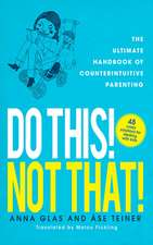 Do This! Not That!: The Ultimate Handbook of Counterintuitive Parenting