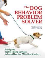 The Dog Behavior Problem Solver: Step-by-Step Positive Training Techniques to Correct More than 20 Problem Behaviors