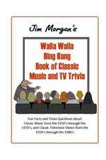 Jim Morgan's Walla Walla Bing Bang Book of Classic Music and TV Trivia