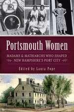 Portsmouth Women:  Madams & Matriarchs Who Shaped New Hampshire's Port City