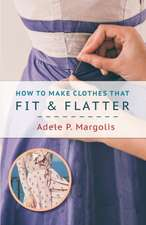 How to Make Clothes That Fit and Flatter: Step-By-Step Instructions for Women