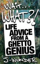 Wait ... What?!:  Life Advice from a Ghetto Genius